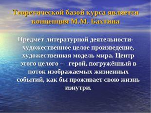 Теоретической базой курса является концепция М.М. Бахтина Предмет литературно