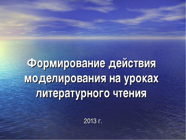 Формирование действия моделирования на уроках литературного чтения 2013 г.