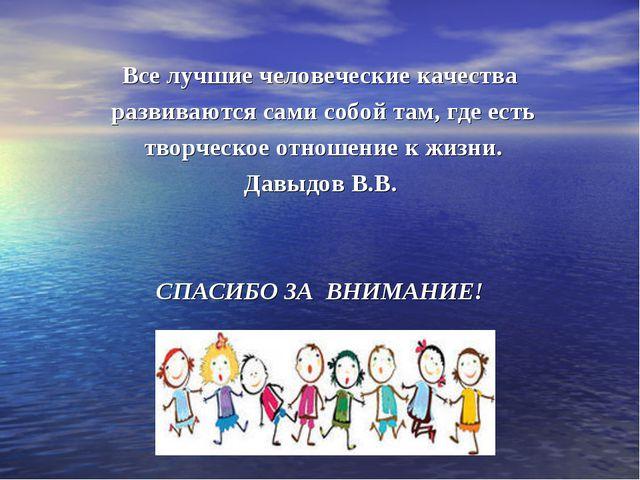 Все лучшие человеческие качества развиваются сами собой там, где есть творчес...