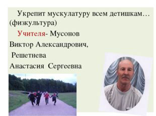 Укрепит мускулатуру всем детишкам…(физкультура) Учителя- Мусонов Виктор Алек