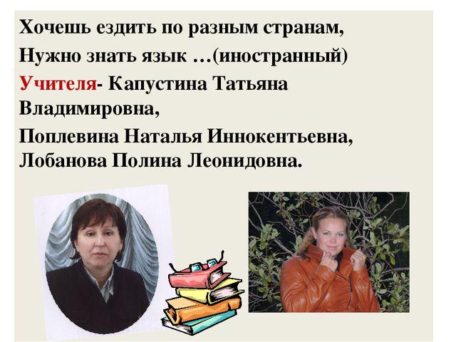 Хочешь ездить по разным странам, Нужно знать язык …(иностранный) Учителя- Кап...