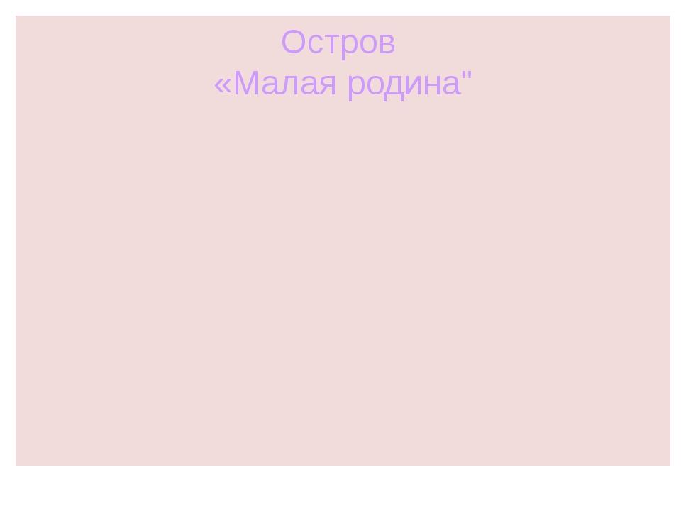 """Остров «Малая родина"""""""