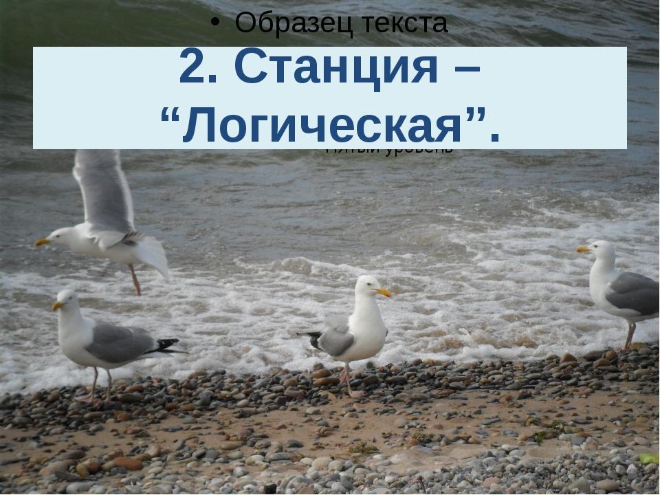 """2. Станция – """"Логическая""""."""