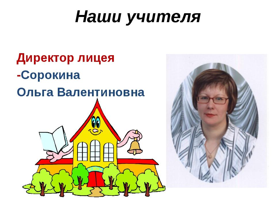 Наши учителя Директор лицея -Сорокина Ольга Валентиновна