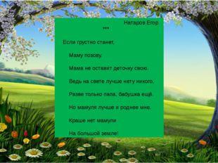 Натаров Егор *** Если грустно станет, Маму позову. Мама не оставит деточку с
