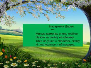 Назаркина Дарья *** Милую мамочку очень люблю, Нежно за шейку её обниму. Тих