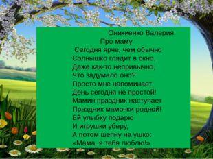 Оникиенко Валерия Про маму Сегодня ярче, чем обычно Солнышко глядит в окно,