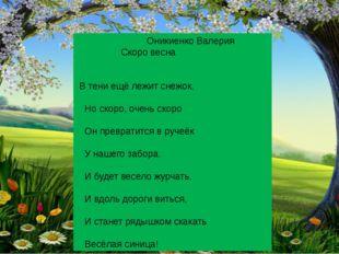 Оникиенко Валерия Скоро весна В тени ещё лежит снежок, Но скоро, очень скоро