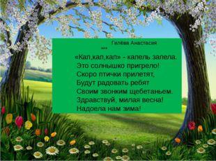 Гилёва Анастасия *** «Кап,кап,кап» - капель запела. Это солнышко пригрело! С