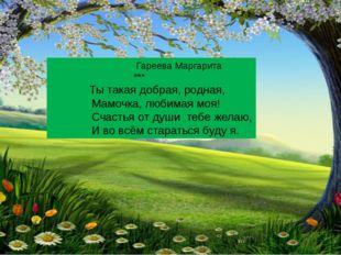 Гареева Маргарита *** Ты такая добрая, родная, Мамочка, любимая моя! Счастья