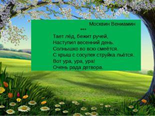 Москвин Вениамин *** Тает лёд, бежит ручей, Наступил весенний день. Солнышко