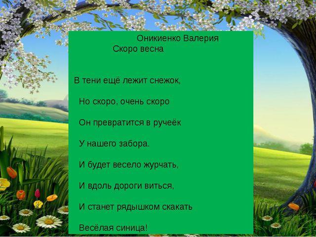 Оникиенко Валерия Скоро весна В тени ещё лежит снежок, Но скоро, очень скоро...