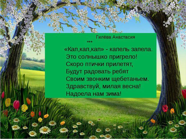 Гилёва Анастасия *** «Кап,кап,кап» - капель запела. Это солнышко пригрело! С...