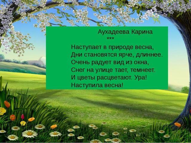 Аухадеева Карина *** Наступает в природе весна, Дни становятся ярче, длиннее...