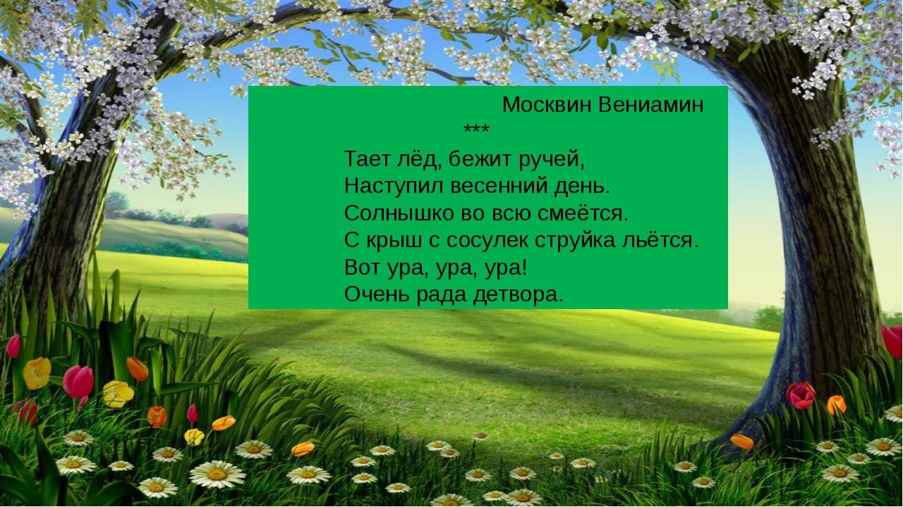 Москвин Вениамин *** Тает лёд, бежит ручей, Наступил весенний день. Солнышко...