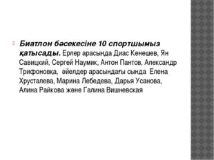Биатлон бәсекесіне 10 спортшымыз қатысады. Ерлер арасында Диас Кенешев, Ян С