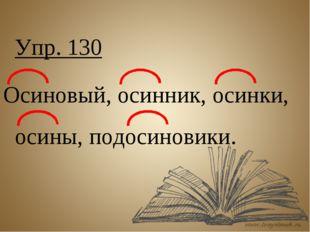 Упр. 130 Осиновый, осинник, осинки, осины, подосиновики.