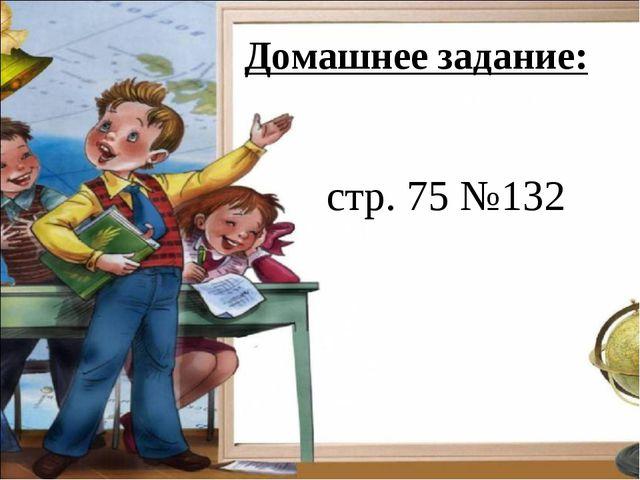 Домашнее задание: стр. 75 №132