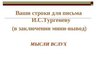 Ваши строки для письма И.С.Тургеневу (в заключении мини-вывод) МЫСЛИ ВСЛУХ