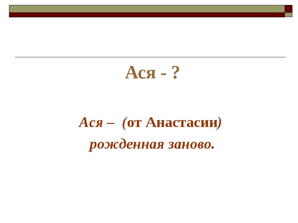 Ася - ? Ася – (от Анастасии) рожденная заново.