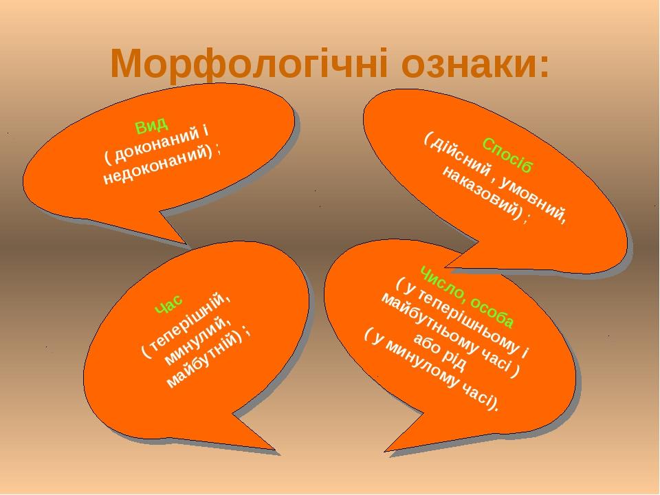 Морфологічні ознаки: Вид ( доконаний і недоконаний) ; Число, особа ( у тепері...