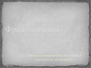 Работу выполнила ученица 10-а Гусева А Руководитель: Щепалова ТН. Фразеологизмы