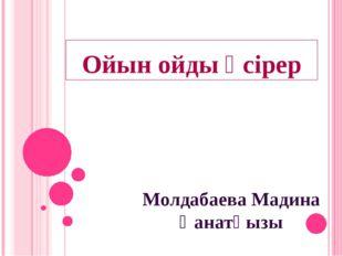 Ойын ойды өсірер Молдабаева Мадина Қанатқызы
