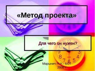 «Метод проекта» Для чего он нужен? Марынич Н.Н.- БСТ 2008 г.