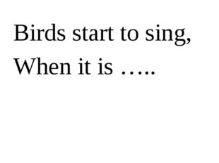 Birds start to sing, When it is …..