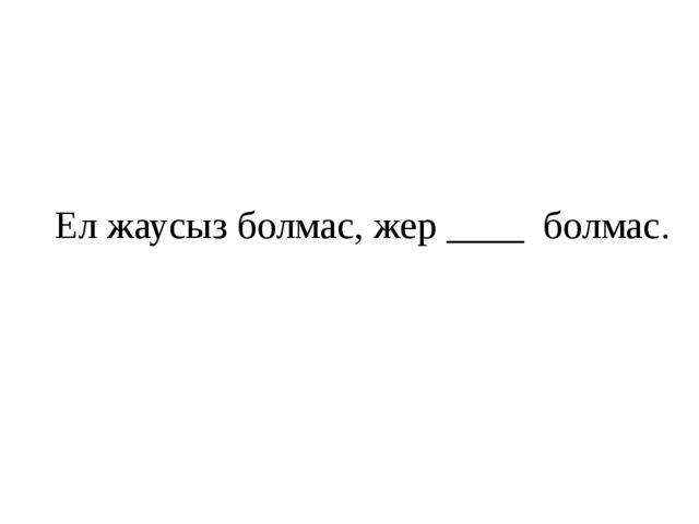 Ел жаусыз болмас, жер ____болмас.