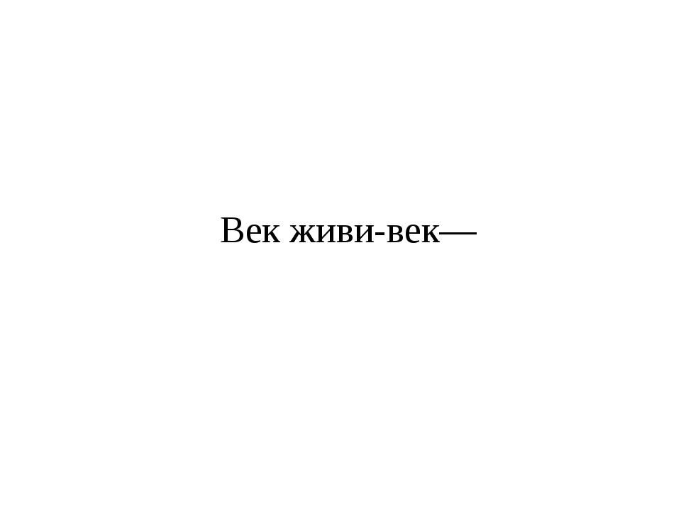 Век живи-век—