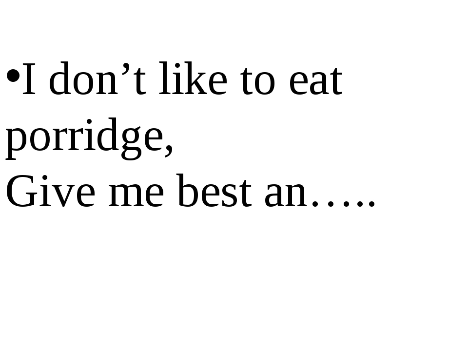 I don't like to eat porridge, Give me best an…..