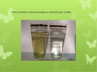 Иногда бывают залповые выбросы грязной воды (слева)