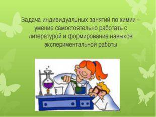 Задача индивидуальных занятий по химии – умение самостоятельно работать с лит