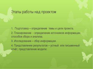 Этапы работы над проектом Подготовка – определение темы и цели проекта. 2. Пл