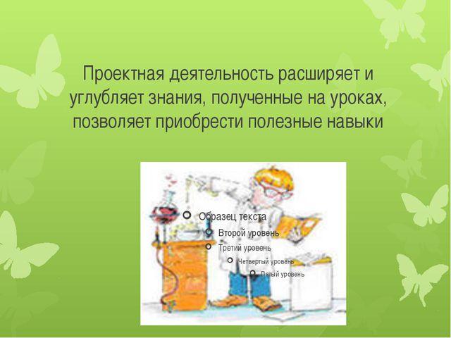 Проектная деятельность расширяет и углубляет знания, полученные на уроках, по...