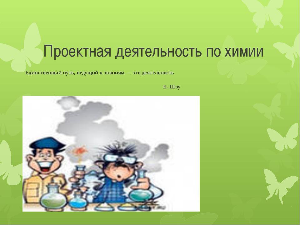 Проектная деятельность по химии Единственный путь,ведущий к знаниям – это д...