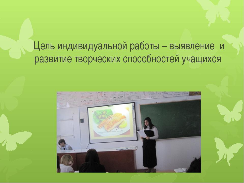 Цель индивидуальной работы – выявление и развитие творческих способностей уча...