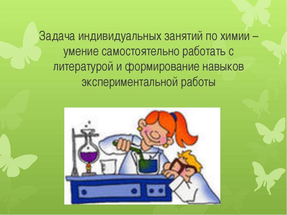 Задача индивидуальных занятий по химии – умение самостоятельно работать с лит...