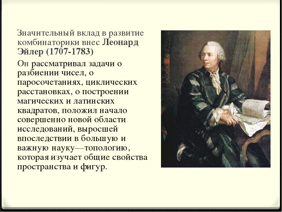 Значительный вклад в развитие комбинаторики внес Леонард Эйлер (1707-1783) Он...