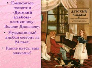 Композитор посвятил «Детский альбом» племяннику- Володе Давыдову. Музыкальный