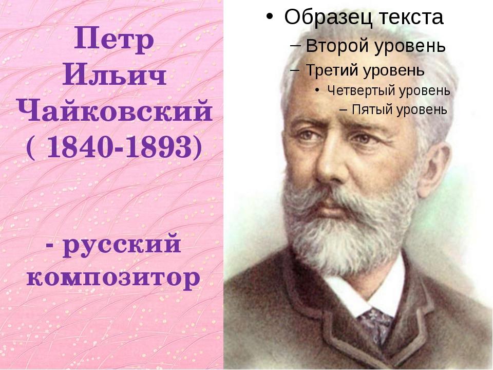 Петр Ильич Чайковский ( 1840-1893) - русский композитор