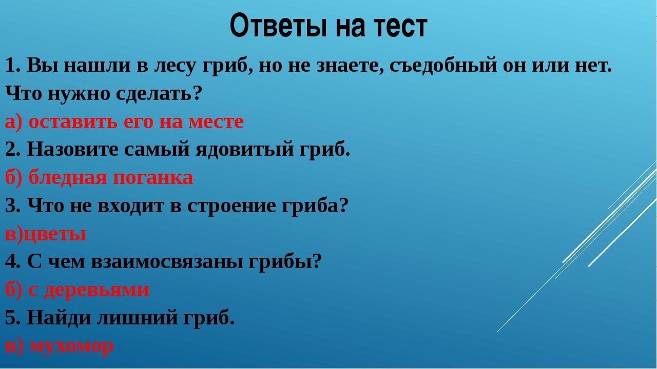 Ответы на тест 1. Вы нашли в лесу гриб, но не знаете, съедобный он или нет. Ч...