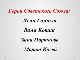 Герои Советского Союза: Лёня Голиков Валя Котик Зина Портнова Марат Казей Гро