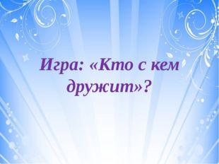 Игра: «Кто с кем дружит»?