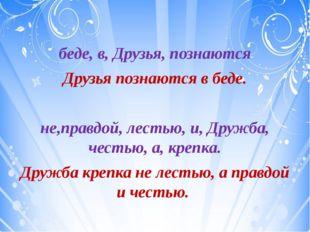 беде, в, Друзья, познаются Друзья познаются в беде. не,правдой, лестью, и, Д