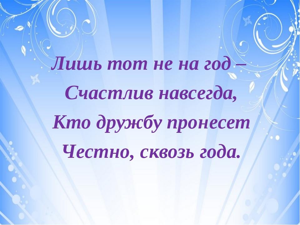 Лишь тот не на год – Счастлив навсегда, Кто дружбу пронесет Честно, сквозь г...