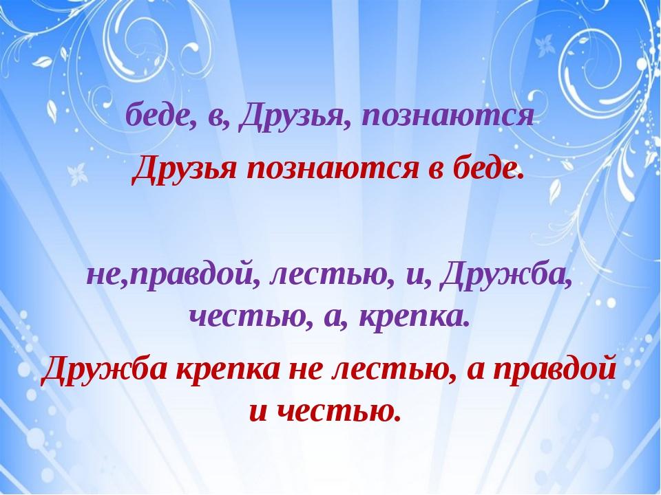 беде, в, Друзья, познаются Друзья познаются в беде. не,правдой, лестью, и, Д...