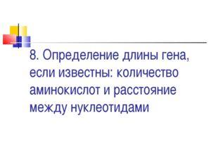 8. Определение длины гена, если известны: количество аминокислот и расстояние