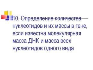 10. Определение количества нуклеотидов и их массы в гене, если известна молек